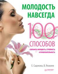 Садокова, Екатерина  - Молодость навсегда. 100 способов сохранить молодость, стройность и привлекательность