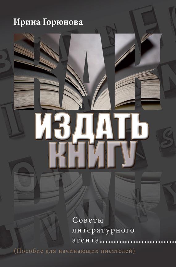 Ирина Горюнова - Как издать книгу. Советы литературного агента
