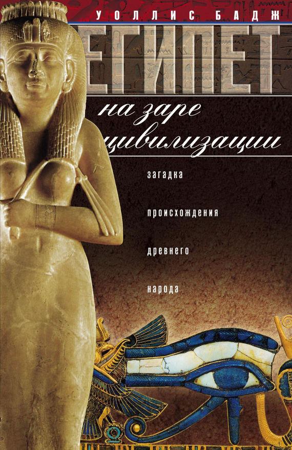 Уоллис Бадж Египет на заре цивилизации. Загадка происхождения древнего народа