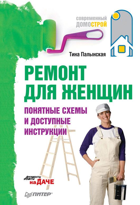 Тина Палынская Ремонт для женщин. Понятные схемы и доступные инструкции