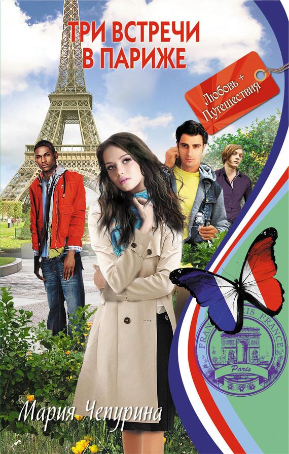 Мария Чепурина Три встречи в Париже мария жукова гладкова три билета в париж