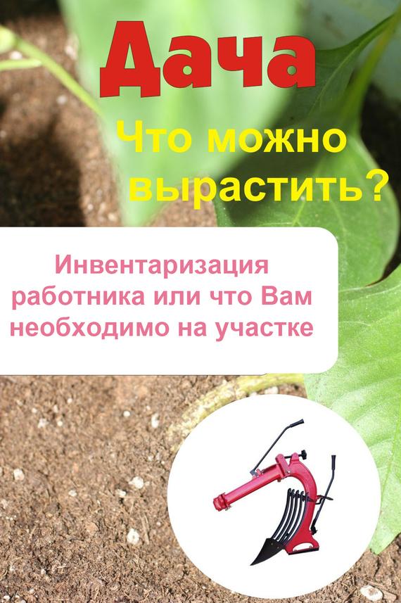 Илья Мельников - Что можно вырастить? Инвентаризация работника, или Что вам необходимо на участке
