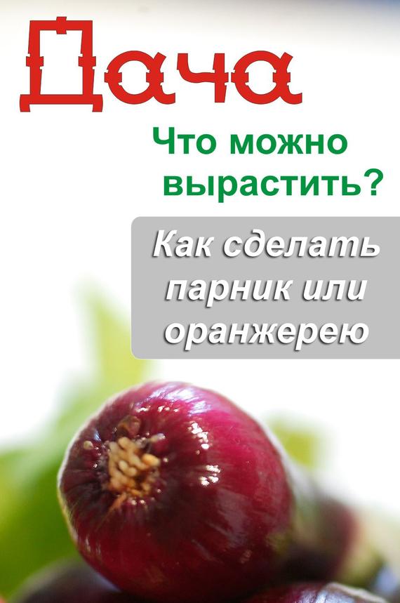 Илья Мельников - Что можно вырастить? Как сделать парник или оранжерею