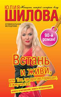 Шилова, Юлия  - Встань и живи, или Там, где другие тормозят, я жму на газ!
