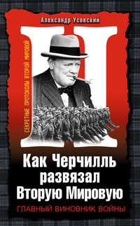 Усовский, Александр  - Как Черчилль развязал Вторую Мировую. Главный виновник войны