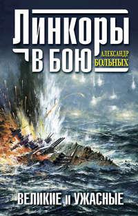 Больных, Александр  - Линкоры в бою. Великие и ужасные