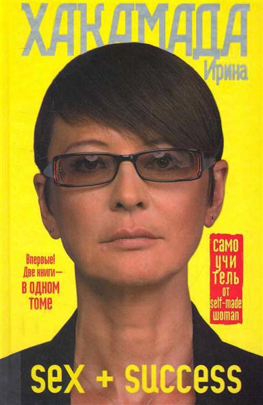 Ирина Хакамада SEX + SUCCESS. Самоучитель от self-made woman книги эксмо украина в глобальной политике