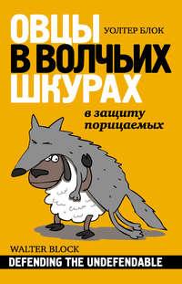 Блок, Уолтер  - Овцы в волчьих шкурах: в защиту порицаемых