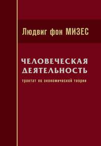 Мизес, Людвиг фон  - Человеческая деятельность: Трактат по экономической теории