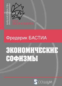 Бастиа, Фредерик  - Экономические софизмы