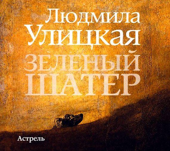 Людмила Улицкая Зеленый шатер