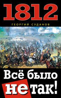 Суданов, Георгий  - 1812. Всё было не так!