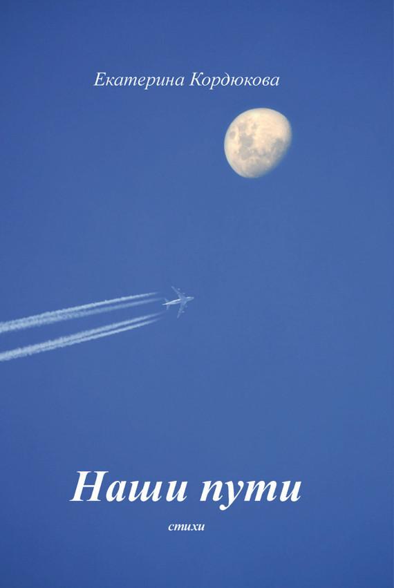 Екатерина Кордюкова Наши пути екатерина зуева стихи к 1 января