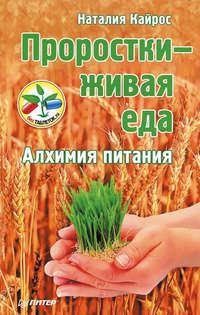 Кайрос, Наталия  - Проростки – живая еда. Алхимия питания