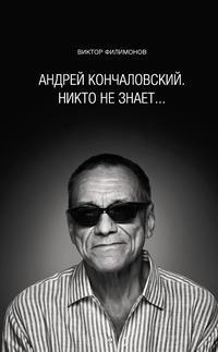 Филимонов, В. П.  - «Андрей Кончаловский. Никто не знает...»