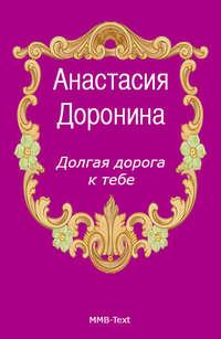Доронина, Анастасия   - Долгая дорога к тебе