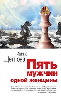 Щеглова, Ирина  - Пять мужчин одной женщины