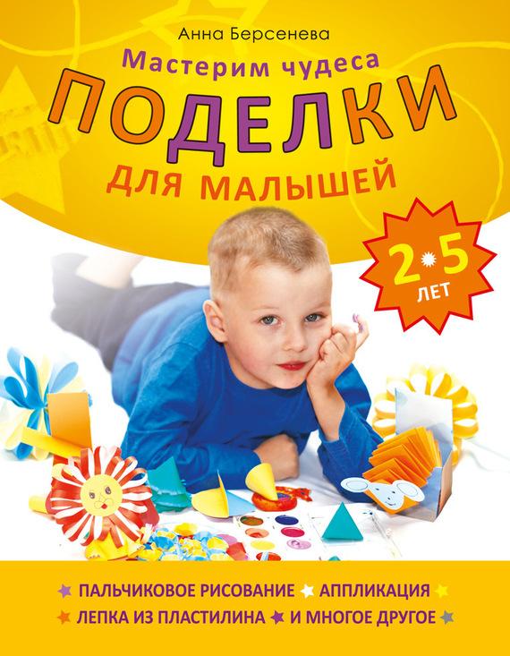 бесплатно Поделки для малышей 2-5 лет. Мастерим чудеса Скачать Анна Берсенева