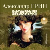 Александр Грин - Рассказы