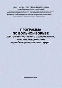 Головихин, Евгений  - Программа по вольной борьбе для групп спортивного оздоровления, начальной подготовки и учебно-тренировочных групп