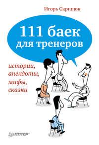 Скрипюк, Игорь  - 111 баек для тренеров: истории, анекдоты, мифы, сказки
