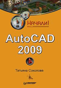 Татьяна Соколова AutoCAD 2009. Начали! autocad для конструкторов стандарты ескд в autocad 2009 2010 2011 cd