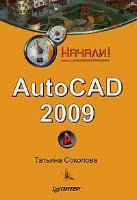 Соколова, Татьяна  - AutoCAD 2009. Начали!