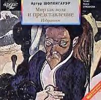 Артур Шопенгауэр Мир как воля и представление. Избранное  мир как воля и представление избранное cdmp3