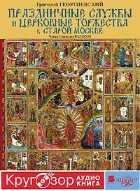 Григорий Георгиевский Праздничные службы и церковные торжества в старой Москве
