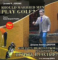 Джером Клапка Джером Следует ли женатым мужчинам играть в гольф? / Gerome K. Gerome. Should Married Men Play Golf? stoit li nadeiatsia na rysskii iazyk v novom assistente galaxy s8