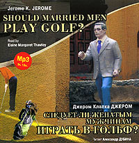 ������ �. ������ - ������� �� ������� �������� ������ � �����? / Gerome K. Gerome. Should Married Men Play Golf?