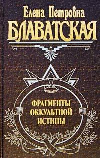 Елена Блаватская Фрагменты оккультной истины елена блаватская фрагменты оккультной истины