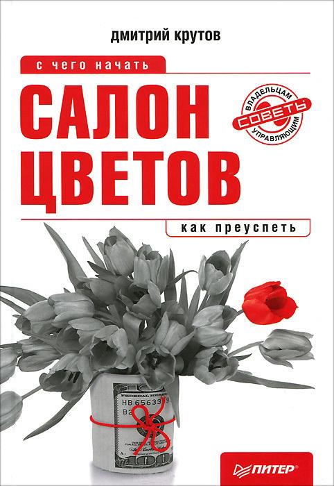 Дмитрий Крутов Салон цветов: с чего начать, как преуспеть