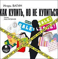 Игорь Вагин Как купить, но не купиться