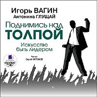 Игорь Вагин Поднимись над толпой. Искусство быть лидером