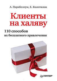 Парабеллум, Андрей  - Клиенты на халяву. 110 способов их бесплатного привлечения