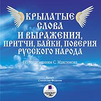 Крылатые слова и выражения, притчи, байки, поверия русского народа ( Сергей Васильевич Максимов  )