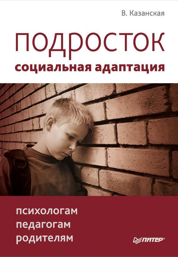 Валентина Казанская Подросток: социальная адаптация. Книга для психологов, педагогов и родителей