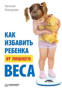 Макарова, Евгения  - Как избавить ребенка от лишнего веса