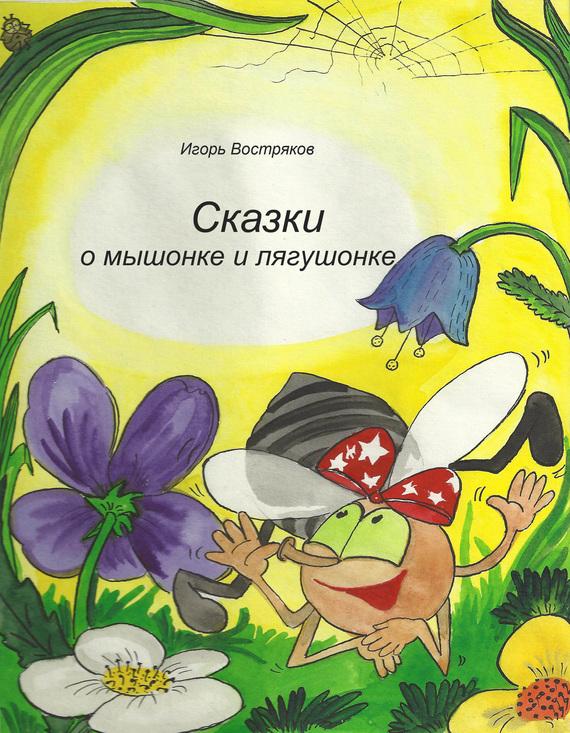 Игорь Востряков Сказки о мышонке и лягушонке