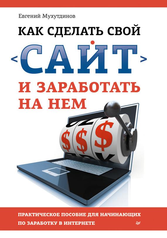 Евгений Мухутдинов - Как сделать свой сайт и заработать на нем. Практическое пособие для начинающих по заработку в Интернете