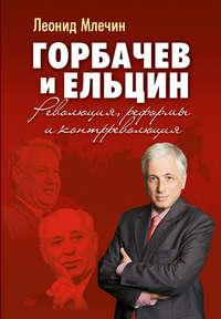 Млечин, Леонид  - Горбачев и Ельцин. Революция, реформы и контрреволюция