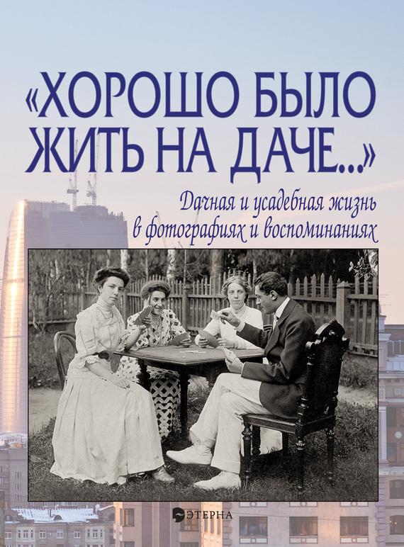 Елена Лаврентьева «Хорошо было жить на даче…» Дачная и усадебная жизнь в фотографиях и воспоминаниях цены