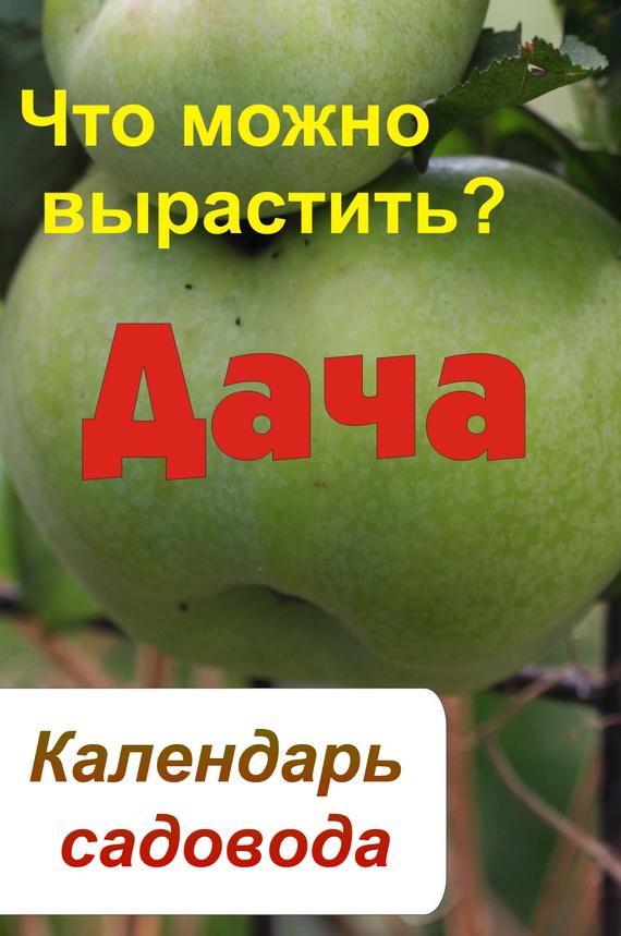 Илья Мельников - Календарь садовода. Что можно вырастить?