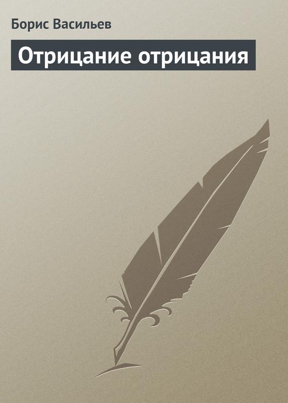 Борис Васильев Отрицание отрицания ISBN: 978-5-17-064892-4, 978-5-271-26793-2