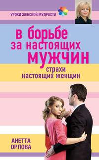 Орлова, Анетта  - В борьбе за настоящих мужчин. Страхи настоящих женщин