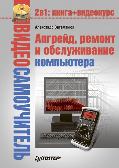 Александр Ватаманюк Апгрейд, ремонт и обслуживание компьютера видеосамоучитель апгрейд ремонт и обслуживание компьютера cd