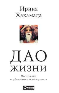 Хакамада, Ирина  - Дао жизни: Мастер-класс от убежденного индивидуалиста
