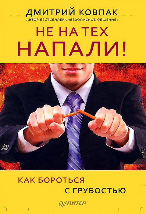 Дмитрий Ковпак Не на тех напали! или Как бороться с грубостью