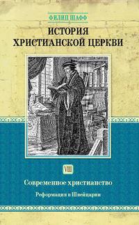 Шафф, Филип  - История христианской церкви. Том VIII. Современное христианство. Реформация в Швейцарии